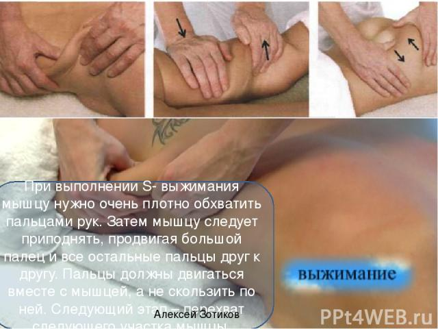 При выполнении S- выжимания мышцу нужно очень плотно обхватить пальцами рук. Затем мышцу следует приподнять, продвигая большой палец и все остальные пальцы друг к другу. Пальцы должны двигаться вместе с мышцей, а не скользить по ней. Следующий этап …