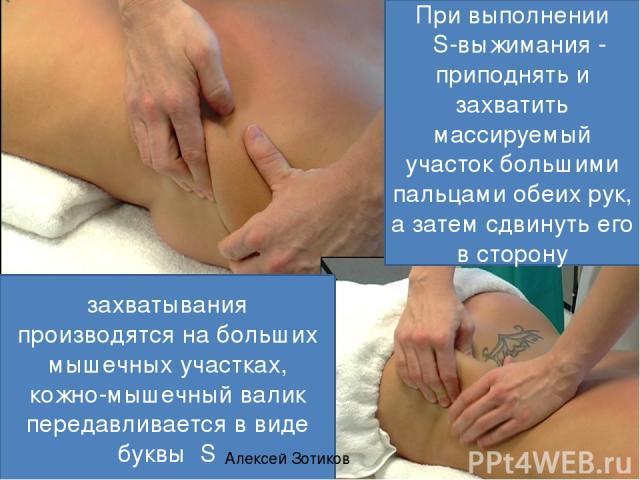При выполнении S-выжимания - приподнять и захватить массируемый участок большими пальцами обеих рук, а затем сдвинуть его в сторону захватывания производятся на больших мышечных участках, кожно-мышечный валик передавливается в виде буквы S Алексей Зотиков