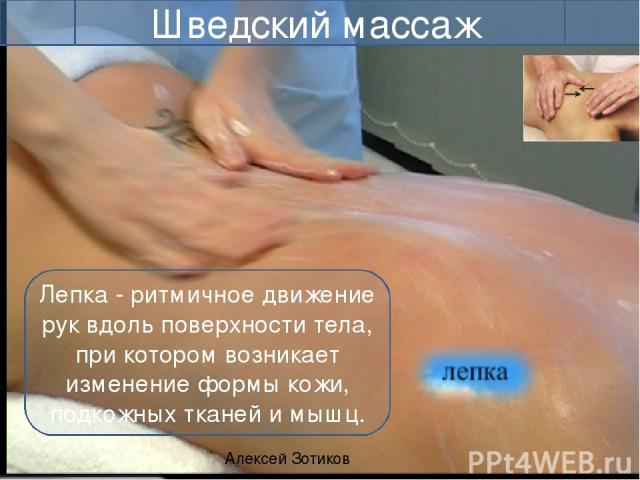 Алексей Зотиков Шведский массаж Лепка - ритмичное движение рук вдоль поверхности тела, при котором возникает изменение формы кожи, подкожных тканей и мышц. Вдоль мышцы, поперёк мышцы. Диагонально относительно мышечных волокон. В направлении оттока л…