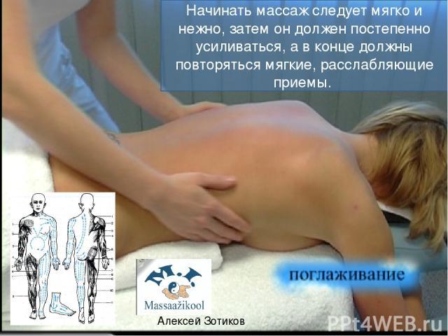 Начинать массаж следует мягко и нежно, затем он должен постепенно усиливаться, а в конце должны повторяться мягкие, расслабляющие приемы. Алексей Зотиков