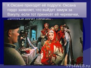 К Оксане приходят её подруги. Оксана гордо заявляет, что выйдет замуж за Вакулу,