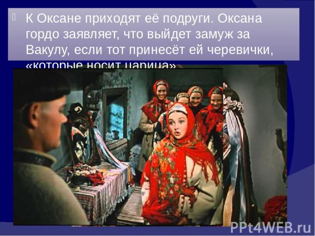 К Оксане приходят её подруги. Оксана гордо заявляет, что выйдет замуж за Вакулу, если тот принесёт ей черевички, «которые носит царица».