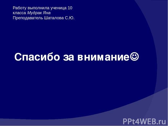 Спасибо за внимание Работу выполнила ученица 10 класса Мудрак Яна Преподаватель Шаталова С.Ю.