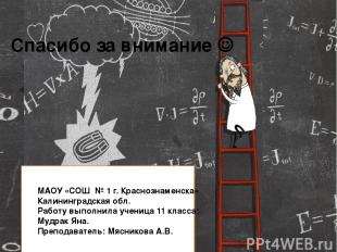Спасибо за внимание МАОУ «СОШ № 1 г. Краснознаменска» Калининградская обл. Работ
