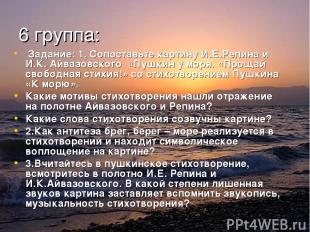 6 группа: Задание: 1. Сопоставьте картину И.Е.Репина и И.К. Айвазовского «Пушкин
