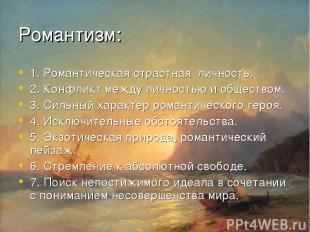 Романтизм: 1. Романтическая страстная личность. 2. Конфликт между личностью и об