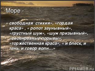 Море - « свободная стихия», «гордая краса» , « ропот заунывный», «грустный шум»,