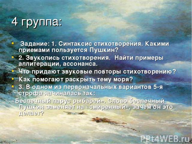 4 группа: Задание: 1. Синтаксис стихотворения. Какими приемами пользуется Пушкин? 2. Звукопись стихотворения. Найти примеры аллитерации, ассонанса. Что придают звуковые повторы стихотворению? Как помогают раскрыть тему моря? 3. В одном из первоначал…