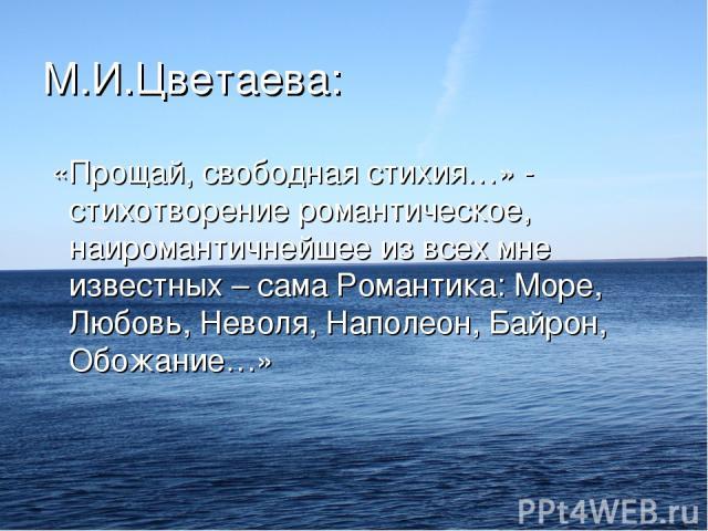 М.И.Цветаева: «Прощай, свободная стихия…» - стихотворение романтическое, наиромантичнейшее из всех мне известных – сама Романтика: Море, Любовь, Неволя, Наполеон, Байрон, Обожание…»