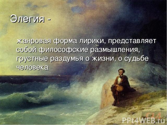 Элегия - жанровая форма лирики, представляет собой философские размышления, грустные раздумья о жизни, о судьбе человека