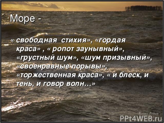 Море - « свободная стихия», «гордая краса» , « ропот заунывный», «грустный шум», «шум призывный», «своенравные порывы», «торжественная краса», « и блеск, и тень, и говор волн…»