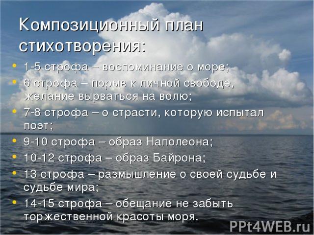 Композиционный план стихотворения: 1-5 строфа – воспоминание о море; 6 строфа – порыв к личной свободе, желание вырваться на волю; 7-8 строфа – о страсти, которую испытал поэт; 9-10 строфа – образ Наполеона; 10-12 строфа – образ Байрона; 13 строфа –…