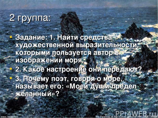 2 группа: Задание: 1. Найти средства художественной выразительности, которыми пользуется автор в изображении моря. 2. Какое настроение они передают? 3. Почему поэт, говоря о море, называет его: «Моей души предел желанный»?