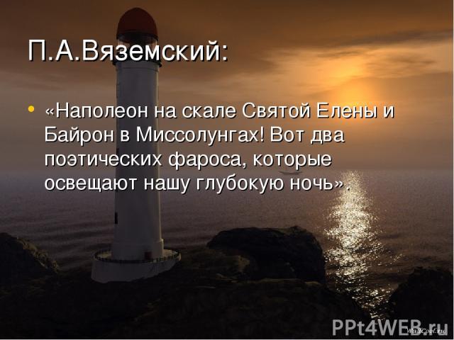 П.А.Вяземский: «Наполеон на скале Святой Елены и Байрон в Миссолунгах! Вот два поэтических фароса, которые освещают нашу глубокую ночь».