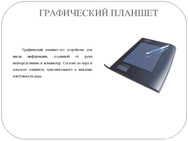 ГРАФИЧЕСКИЙ ПЛАНШЕТ Графический планшет-это устройство для ввода информации, созданной от руки непосредственно в компьютер. Состоит из пера и плоского планшета, чувствительного к нажатию или близости пера.