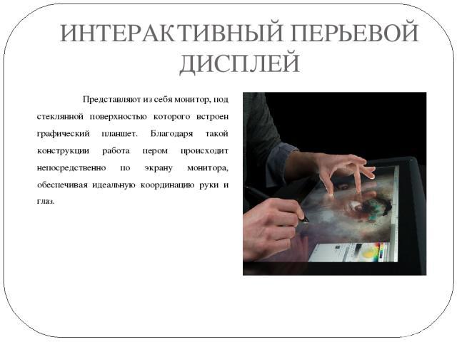 ИНТЕРАКТИВНЫЙ ПЕРЬЕВОЙ ДИСПЛЕЙ Представляют из себя монитор, под стеклянной поверхностью которого встроен графический планшет. Благодаря такой конструкции работа пером происходит непосредственно по экрану монитора, обеспечивая идеальную координацию …