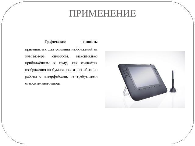 ПРИМЕНЕНИЕ Графические планшеты применяются для создания изображений на компьютере способом, максимально приближённым к тому, как создаются изображения на бумаге, так и для обычной работы с интерфейсами, не требующими относительного ввода