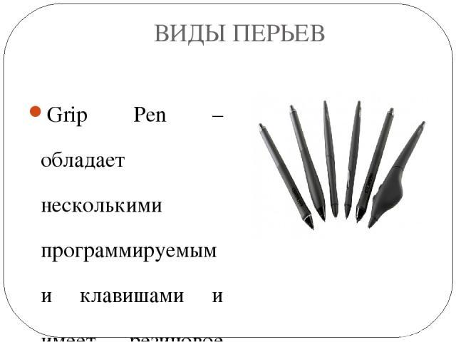 ВИДЫ ПЕРЬЕВ Grip Pen –обладает несколькими программируемыми клавишами и имеет резиновое покрытие Classic Pen –отличается отсутствием покрытия и меньшим размером Art Marker – напоминает по виду обыкновенный маркер с немного скошенным наконечником Ink…