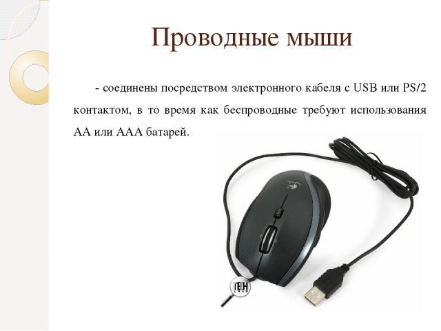 Проводные мыши - соединены посредством электронного кабеля с USB или PS/2 контактом, в то время как беспроводные требуют использования AA или AAA батарей.