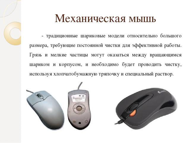 Механическая мышь - традиционные шариковые модели относительно большого размера, требующие постоянной чистки для эффективной работы. Грязь и мелкие частицы могут оказаться между вращающимся шариком и корпусом, и необходимо будет проводить чистку, ис…