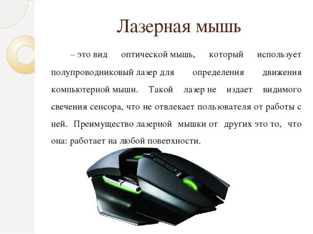 Лазерная мышь –этовид оптическоймышь, который использует полупроводниковыйлазердля определения движения компьютерноймыши. Такой лазерне издает видимого свечения сенсора, что не отвлекает пользователя от работы с ней. Преимуществолазерной мы…