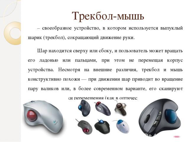 Трекбол-мышь – своеобразное устройство, в котором используется выпуклый шарик (трекбол), сокращающий движение руки. Шар находится сверху или сбоку, и пользователь может вращать его ладонью или пальцами, при этом не перемещая корпус устройства. Несмо…