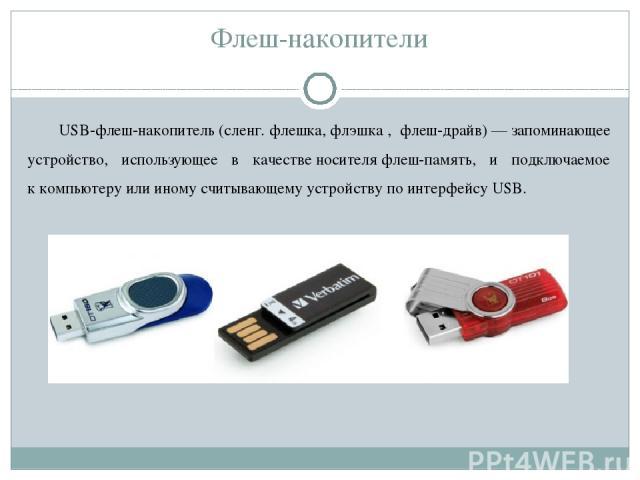 Флеш-накопители USB-флеш-накопитель(сленг.флешка,флэшка, флеш-драйв)—запоминающее устройство, использующее в качественосителяфлеш-память, и подключаемое ккомпьютеруили иному считывающему устройству поинтерфейсуUSB.