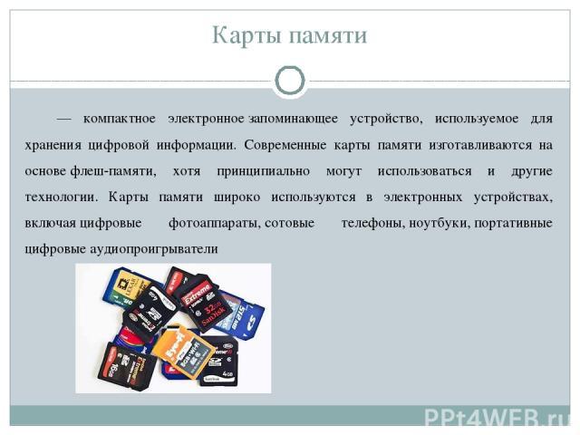 Карты памяти — компактное электронноезапоминающее устройство, используемое для хранения цифровой информации. Современные карты памяти изготавливаются на основефлеш-памяти, хотя принципиально могут использоваться и другие технологии. Карты памяти …