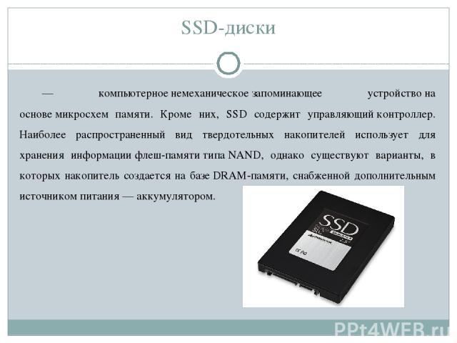 SSD-диски — компьютерноенемеханическоезапоминающее устройствона основемикросхем памяти. Кроме них, SSD содержит управляющийконтроллер. Наиболее распространенный вид твердотельных накопителей использует для хранения информациифлеш-памятитипаN…