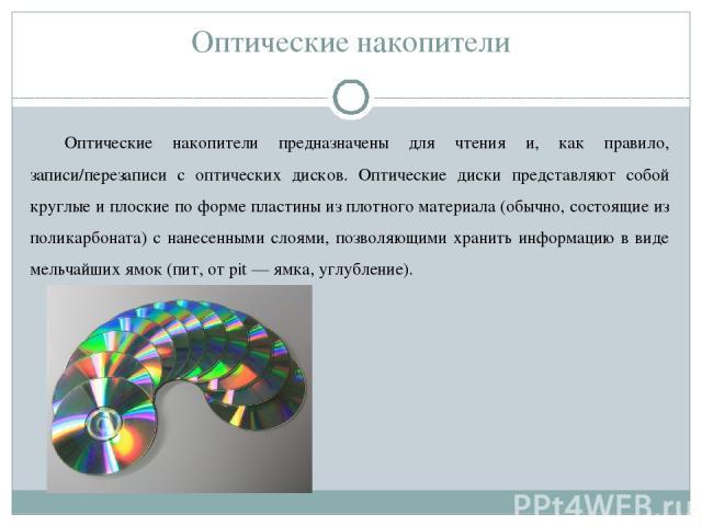 Оптические накопители Оптические накопители предназначены для чтения и, как правило, записи/перезаписи с оптических дисков. Оптические диски представляют собой круглые и плоские по форме пластины из плотного материала (обычно, состоящие из поликарбо…