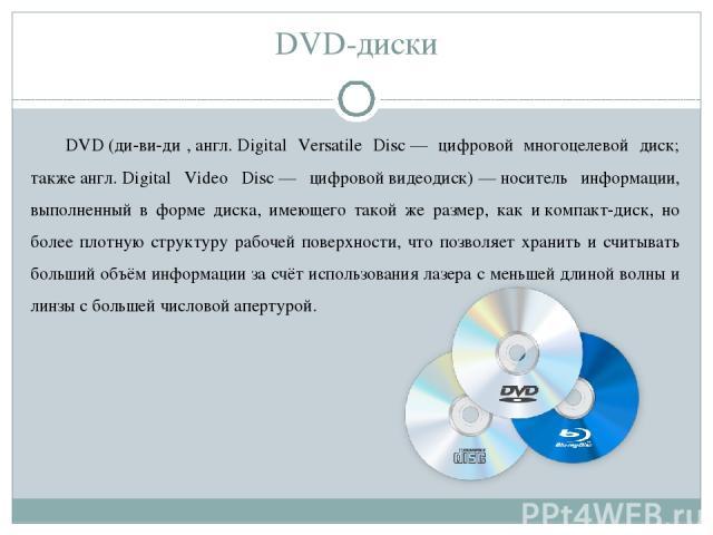 DVD-диски DVD(ди-ви-ди ,англ.Digital Versatile Disc— цифровой многоцелевой диск; такжеангл.Digital Video Disc— цифровойвидеодиск)—носитель информации, выполненный в форме диска, имеющего такой же размер, как икомпакт-диск, но более плотну…