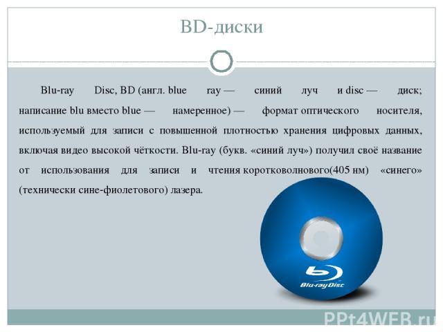 BD-диски Blu-ray Disc,BD(англ.blue ray— синий луч иdisc— диск; написаниеbluвместоblue— намеренное)— форматоптического носителя, используемый для записи с повышенной плотностью хранения цифровых данных, включаявидео высокой чёткости. Blu…