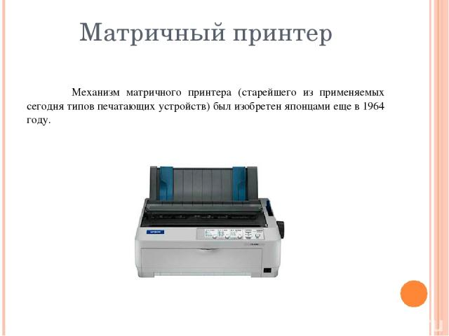 Матричный принтер Механизм матричного принтера (старейшего из применяемых сегодня типов печатающих устройств) был изобретен японцами еще в 1964 году.