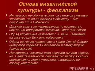 Основа византийской культуры - феодализм Императора не обожествляли, он считался