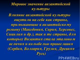 Мировое значение византийской культуры Влияние византийской культуры ощутили на