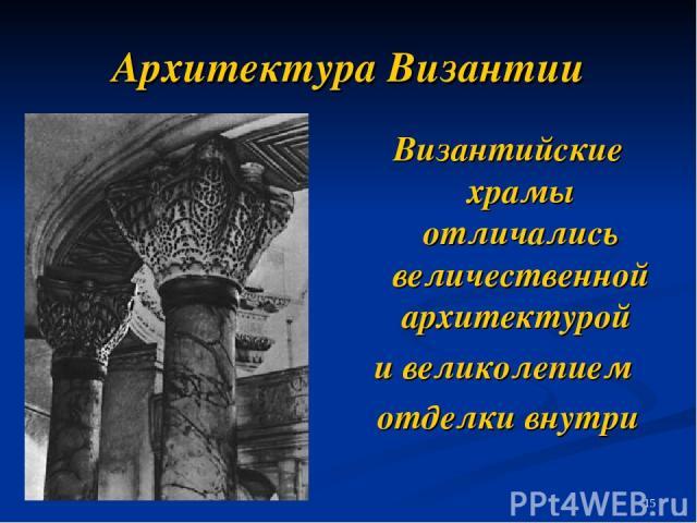 Архитектура Византии Византийские храмы отличались величественной архитектурой и великолепием отделки внутри