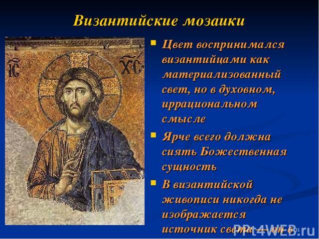 Византийские мозаики Цвет воспринимался византийцами как материализованный свет, но в духовном, иррациональном смысле Ярче всего должна сиять Божественная сущность В византийской живописи никогда не изображается источник света — он в ней самой
