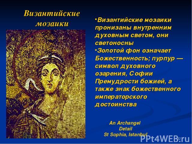 Византийские мозаики An Archangel Detail St Sophia, Istanbul Византийские мозаики пронизаны внутренним духовным светом, они светоносны Золотой фон означает Божественность; пурпур — символ духовного озарения, Софии Премудрости божией, а также знак бо…