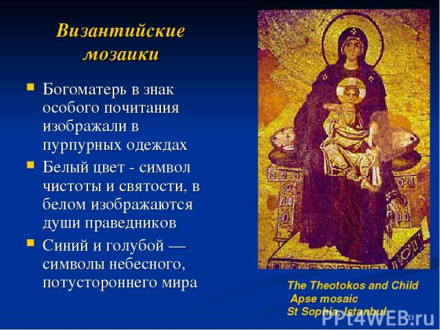 Византийские мозаики Богоматерь в знак особого почитания изображали в пурпурных одеждах Белый цвет - символ чистоты и святости, в белом изображаются души праведников Синий и голубой — символы небесного, потустороннего мира The Theotokos and Child Ap…