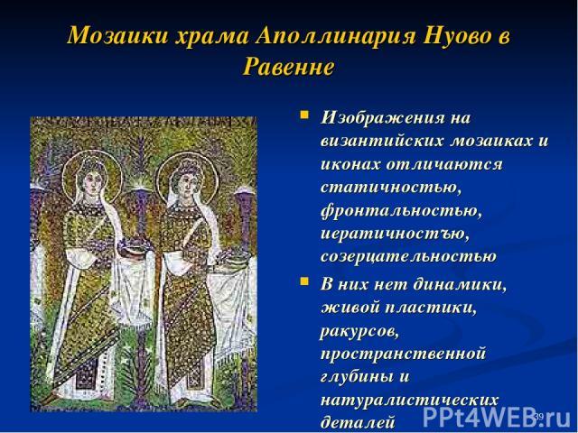 Мозаики храма Аполлинария Нуово в Равенне Изображения на византийских мозаиках и иконах отличаются статичностью, фронтальностью, иератичностъю, созерцательностью В них нет динамики, живой пластики, ракурсов, пространственной глубины и натуралистичес…