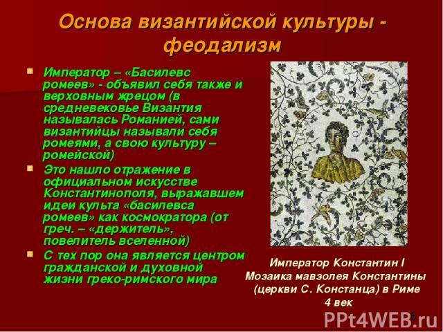 Основа византийской культуры - феодализм Император – «Басилевс ромеев» - объявил себя также и верховным жрецом (в средневековье Византия называлась Романией, сами византийцы называли себя ромеями, а свою культуру – ромейской) Это нашло отражение в о…