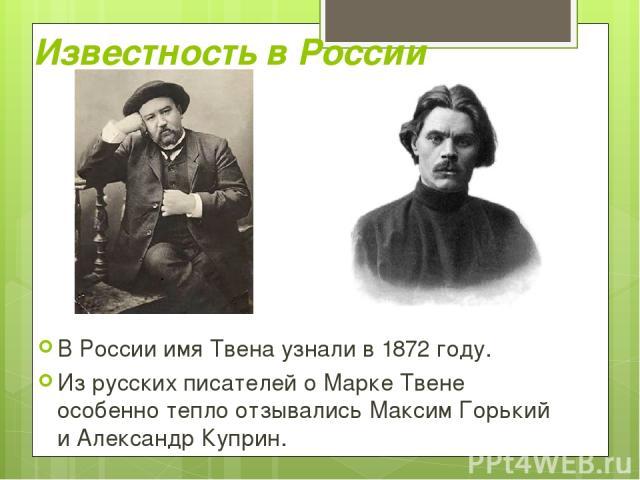 Известность в России В России имя Твена узнали в 1872 году. Из русских писателей о Марке Твене особенно тепло отзывались Максим Горький и Александр Куприн.