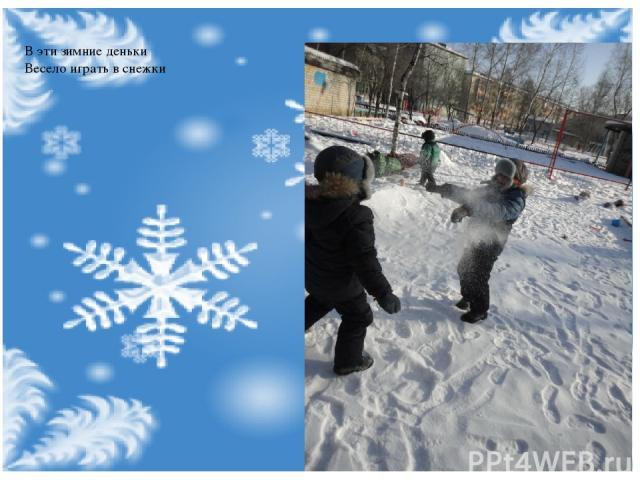 В эти зимние деньки Весело играть в снежки