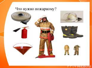 Что нужно пожарному?