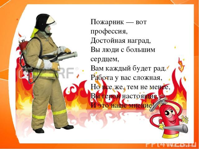 Пожарник — вот профессия, Достойная наград, Вы люди с большим сердцем, Вам каждый будет рад. Работа у вас сложная, Но все же, тем не менее, Вы герои настоящие, И это наше мнение!