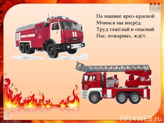 На машине ярко-красной Мчимся мы вперёд. Труд тяжёлый и опасный Нас, пожарных, ждёт.