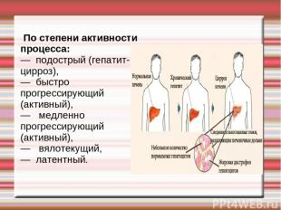 По степени активности процесса: — подострый (гепатит-цирроз), — быстро прогресси