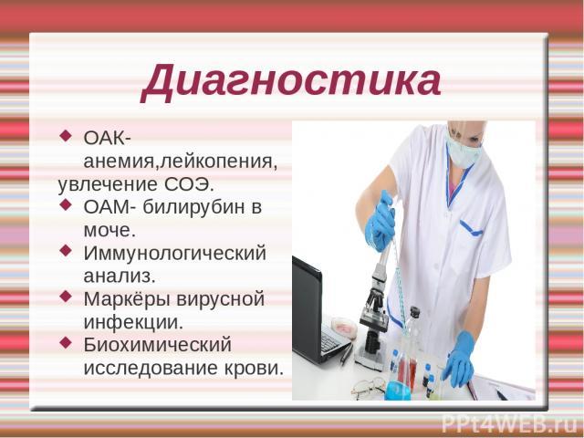 Диагностика ОАК- анемия,лейкопения, увлечение СОЭ. ОАМ- билирубин в моче. Иммунологический анализ. Маркёры вирусной инфекции. Биохимический исследование крови.