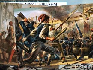 10 АВГУСТА 1792 Г. - ШТУРМ ТЮИЛЬРИ Штурм был недолгим, но кровопролитным. Было п
