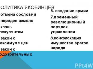 ПОЛИТИКА ЯКОБИНЦЕВ 1.отмена сословий 2.передел земель 3.казнь спекулянтам 4.зако